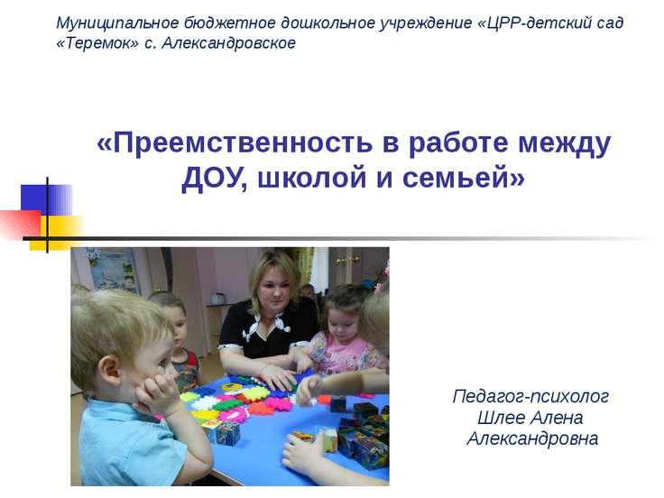 «Преемственность в работе между ДОУ, школой и семьей» Педагог-психолог Шлее А...
