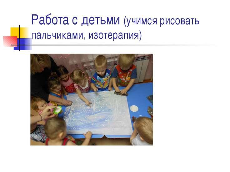 Работа с детьми (учимся рисовать пальчиками, изотерапия)