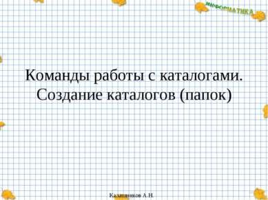 Команды работы с каталогами. Создание каталогов (папок) Калашников А.Н.