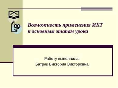 Возможность применения ИКТ к основным этапам урока Работу выполнила: Батрак В...