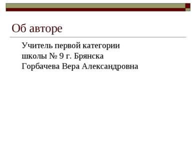 Об авторе Учитель первой категории школы № 9 г. Брянска Горбачева Вера Алекса...
