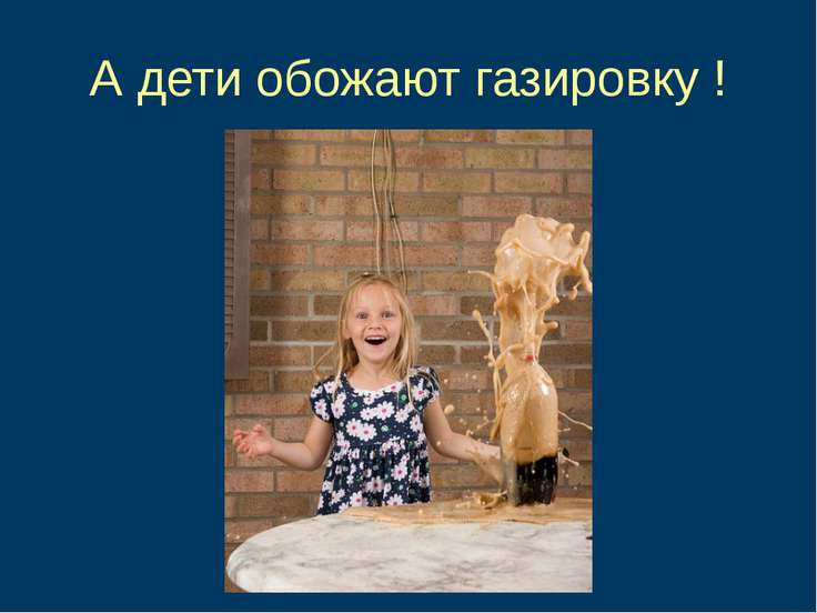 А дети обожают газировку !