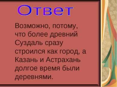 Возможно, потому, что более древний Суздаль сразу строился как город, а Казан...