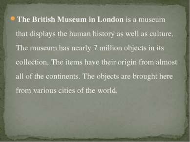 The British Museum in London is a museum that displays the human history as w...
