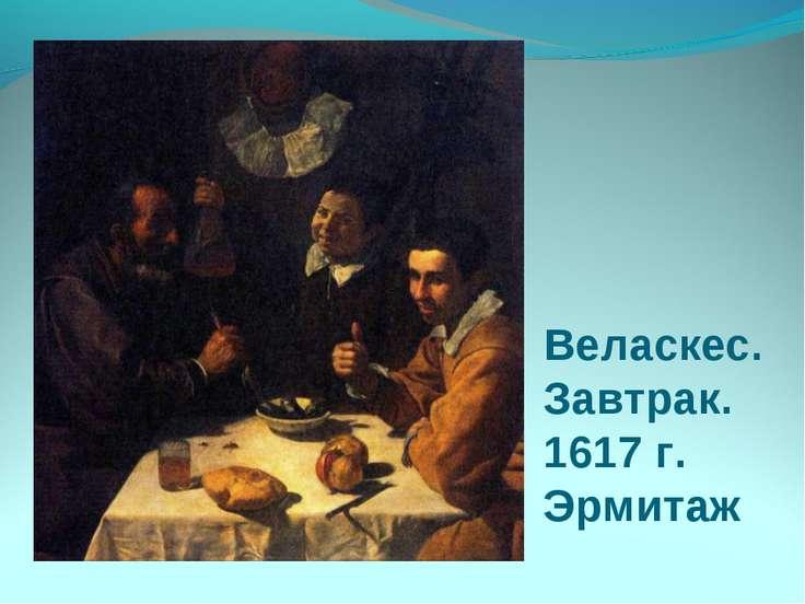 Веласкес. Завтрак. 1617 г. Эрмитаж