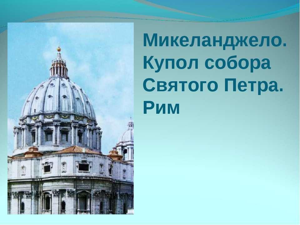 Микеланджело. Купол собора Святого Петра. Рим