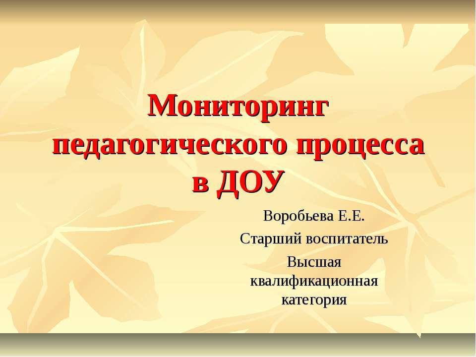 Мониторинг педагогического процесса в ДОУ Воробьева Е.Е. Старший воспитатель ...