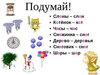 Слоны – слон Котёнок – кот Часы – час Снежинка – снег Дерево – деревья Снегов...