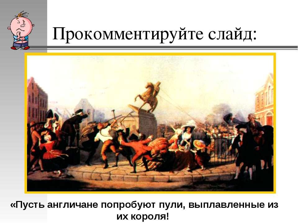Прокомментируйте слайд: «Пусть англичане попробуют пули, выплавленные из их к...