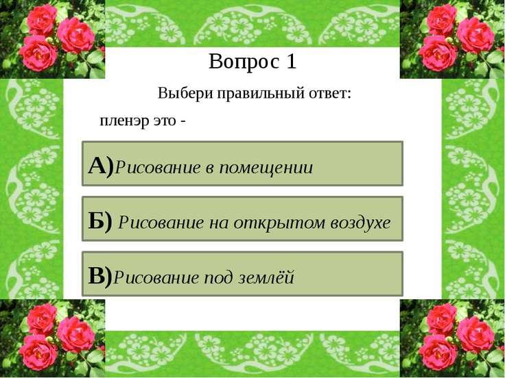 Вопрос 1 Выбери правильный ответ: пленэр это - А)Рисование в помещении Б) Рис...