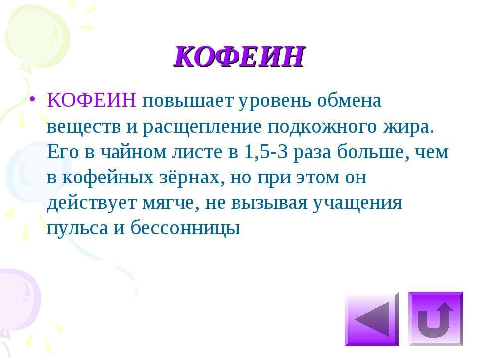 КОФЕИН КОФЕИН повышает уровень обмена веществ и расщепление подкожного жира. ...