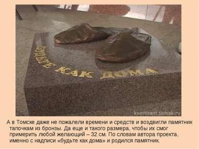 А в Томске даже не пожалели времени и средств и воздвигли памятник тапочкам и...