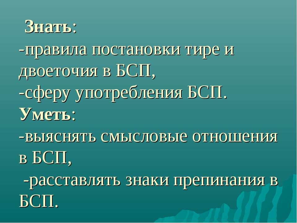 Знать: -правила постановки тире и двоеточия в БСП, -сферу употребления БСП. У...