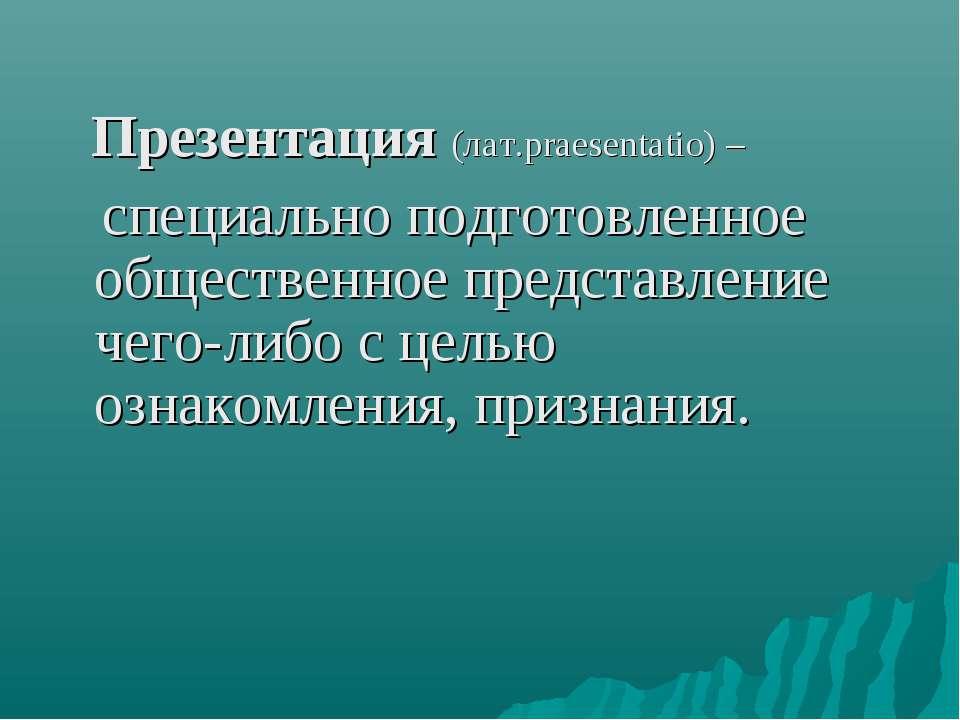 Презентация (лат.praesentatio) – специально подготовленное общественное предс...