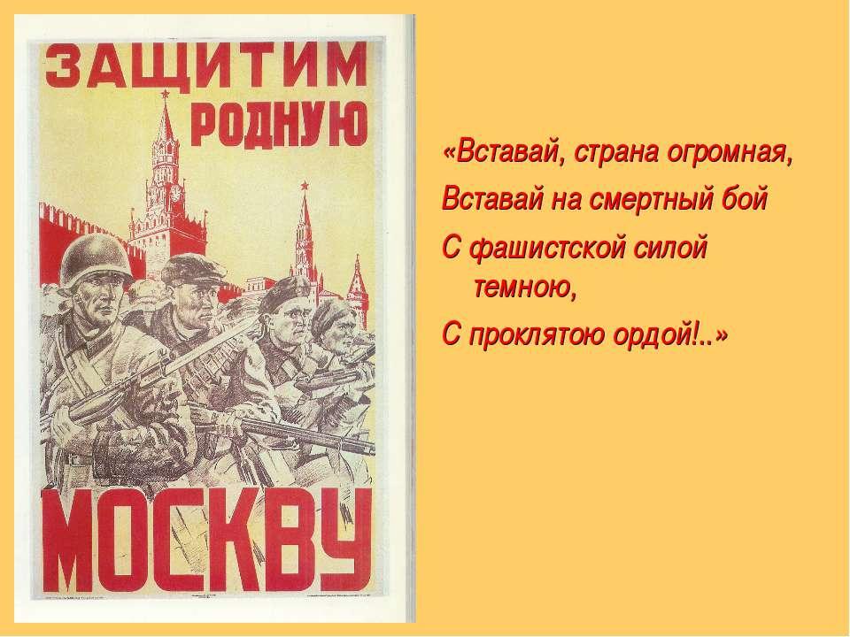 «Вставай, страна огромная, Вставай на смертный бой С фашистской силой темною,...