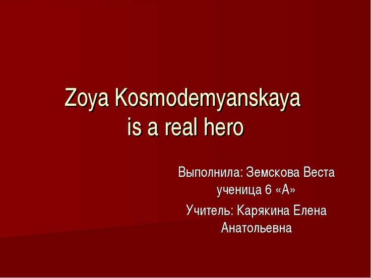 Zoya Kosmodemyanskaya is a real hero Выполнила: Земскова Веста ученица 6 «А» ...