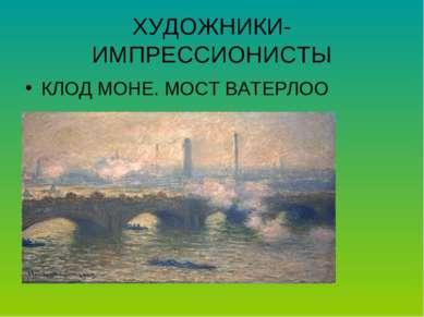 ХУДОЖНИКИ-ИМПРЕССИОНИСТЫ КЛОД МОНЕ. МОСТ ВАТЕРЛОО