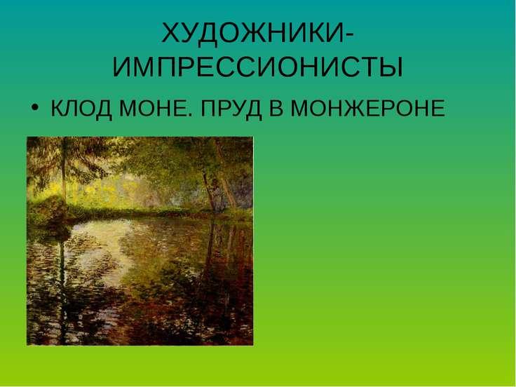 ХУДОЖНИКИ-ИМПРЕССИОНИСТЫ КЛОД МОНЕ. ПРУД В МОНЖЕРОНЕ