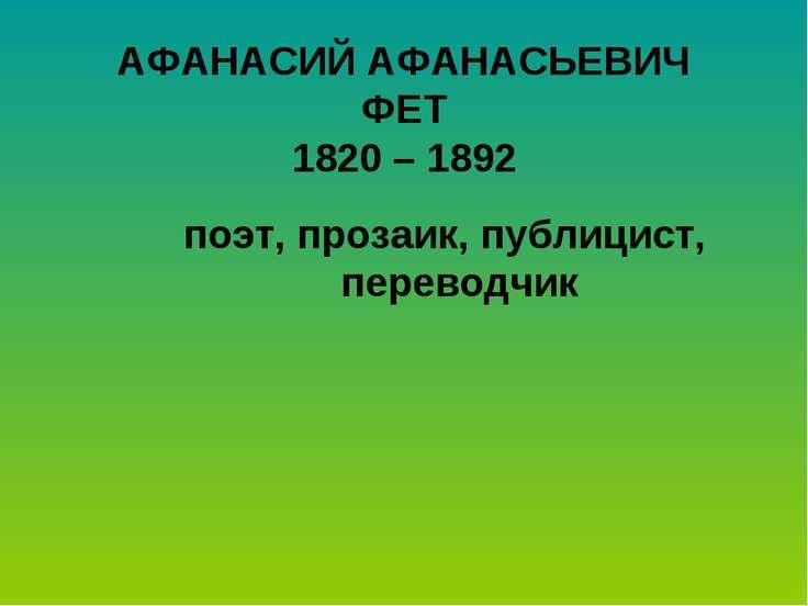 АФАНАСИЙ АФАНАСЬЕВИЧ ФЕТ 1820 – 1892 поэт, прозаик, публицист, переводчик