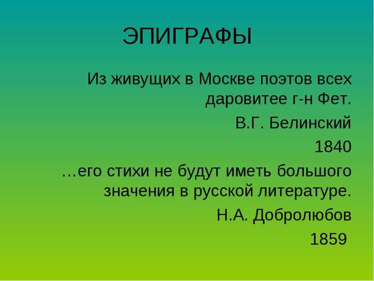 ЭПИГРАФЫ Из живущих в Москве поэтов всех даровитее г-н Фет. В.Г. Белинский 18...