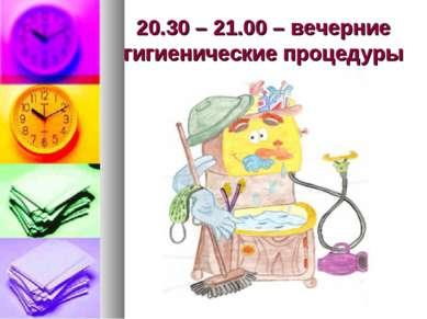 20.30 – 21.00 – вечерние гигиенические процедуры