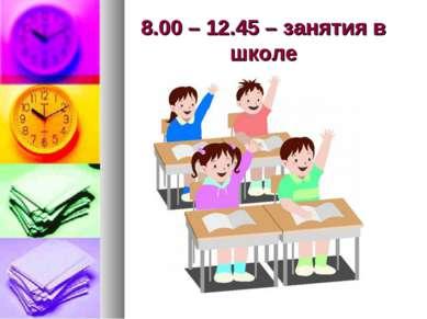 8.00 – 12.45 – занятия в школе