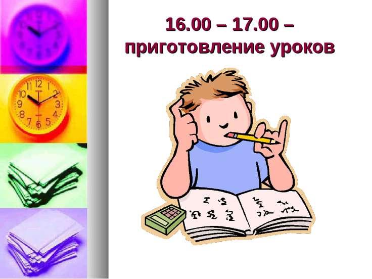 16.00 – 17.00 – приготовление уроков