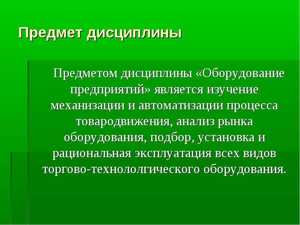 Предмет дисциплины Предметом дисциплины «Оборудование предприятий» является и...