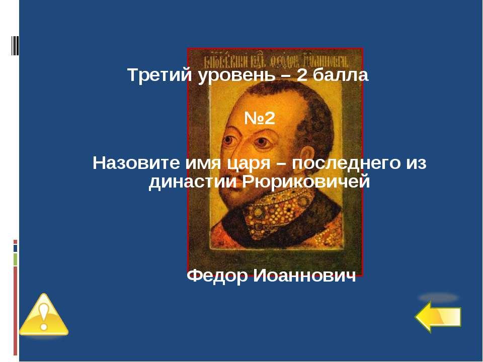Третий уровень – 2 балла №2 Назовите имя царя – последнего из династии Рюрико...