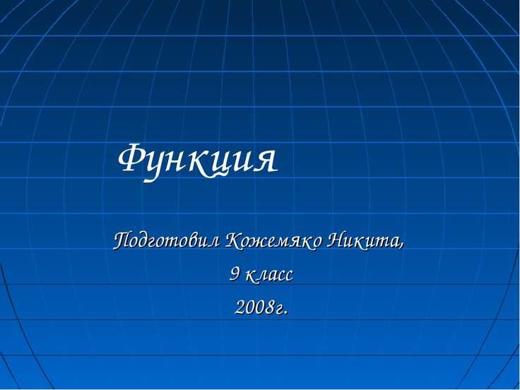 Функция Подготовил Кожемяко Никита, 9 класс 2008г.
