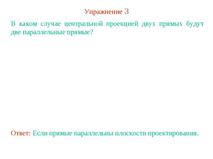 Упражнение 3 В каком случае центральной проекцией двух прямых будут две парал...