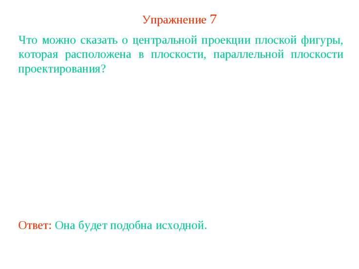 Упражнение 7 Что можно сказать о центральной проекции плоской фигуры, которая...