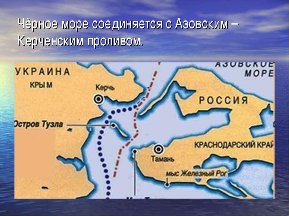 Чёрное море соединяется с Азовским – Керченским проливом.