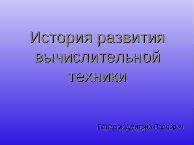 История развития вычислительной техники Панасюк Дмитрий Павлович