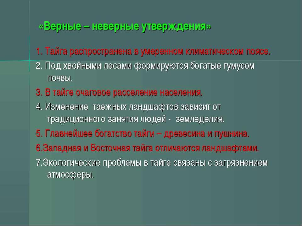 «Верные – неверные утверждения» 1. Тайга распространена в умеренном климатиче...