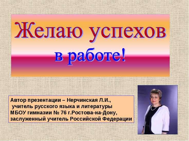 Автор презентации – Нерчинская Л.И., учитель русского языка и литературы МБОУ...