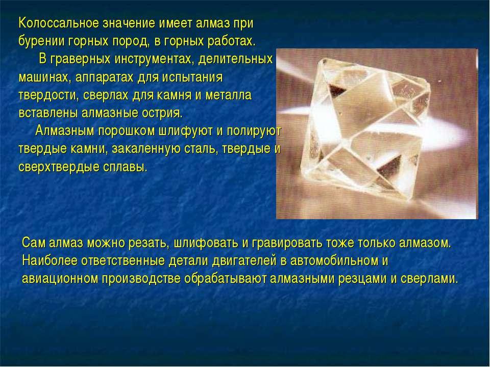 Колоссальное значение имеет алмаз при бурении горных пород, в горных работах....