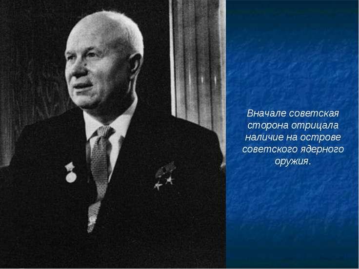 Вначале советская сторона отрицала наличие на острове советского ядерного ору...