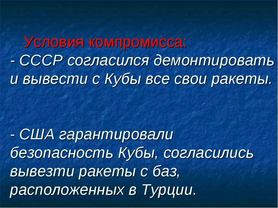 Условия компромисса: - СССР согласился демонтировать и вывести с Кубы все сво...