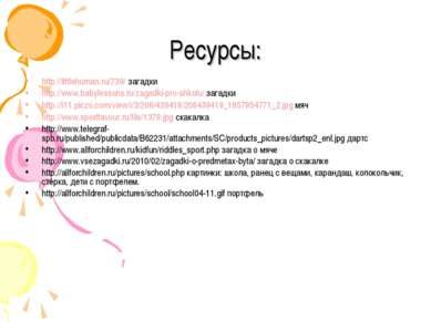 Ресурсы: http://littlehuman.ru/739/ загадки http://www.babylessons.ru/zagadki...