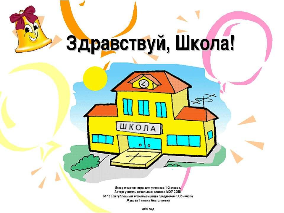 Здравствуй, Школа! Интерактивная игра для учеников 1-2 класса. Автор: учитель...