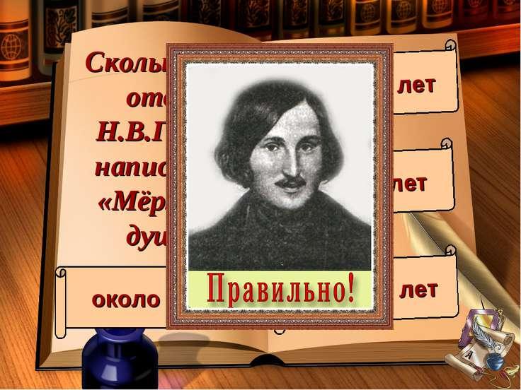 Сколько лет отдал Н.В.Гоголь написанию «Мёртвых душ»? около 5 лет около 10 ле...