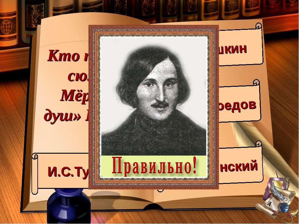 Кто подарил сюжет Мёртвых душ» Гоголю? И.С.Тургенев А.С.Пушкин А.С.Грибоедов ...