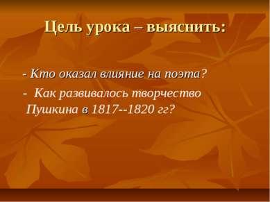 Цель урока – выяснить: - Кто оказал влияние на поэта? - Как развивалось творч...