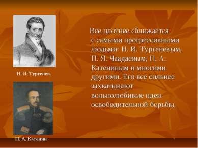 Всеплотнее сближается ссамыми прогрессивными людьми: Н. И. Тургеневым, П. Я...