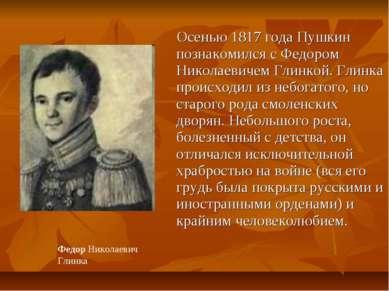 Осенью 1817года Пушкин познакомился с Федором Николаевичем Глинкой. Глинка п...