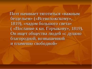 Поэт начинает тяготиться «важным бездельем» («Всеволожскому», 1819), «чадом б...