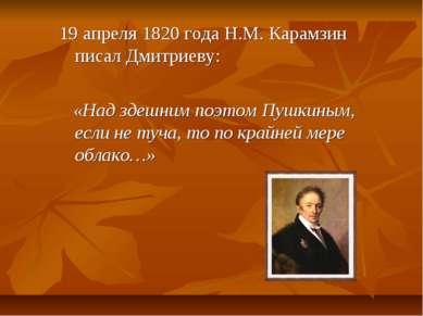 19 апреля 1820 года Н.М. Карамзин писал Дмитриеву: «Над здешним поэтом Пушкин...