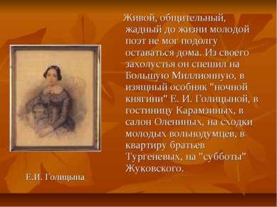 Е.И. Голицына Живой, общительный, жадный до жизни молодой поэт не мог подолгу...
