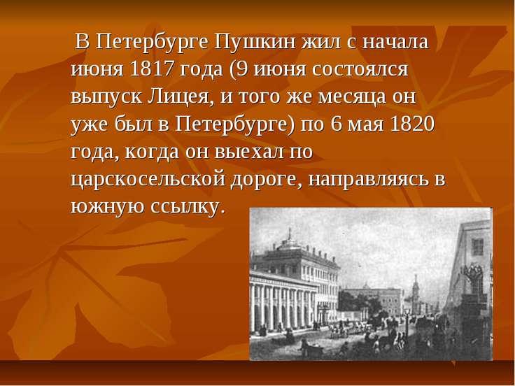 В Петербурге Пушкин жил с начала июня 1817 года (9 июня состоялся выпуск Лице...